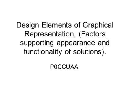 Design Elements of Graphical Representation, (Factors supporting appearance and functionality of solutions). P0CCUAA.