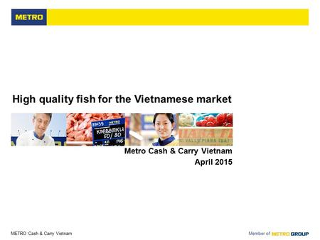 METRO Cash & Carry Vietnam Member of High quality fish for the Vietnamese market Metro Cash & Carry Vietnam April 2015.