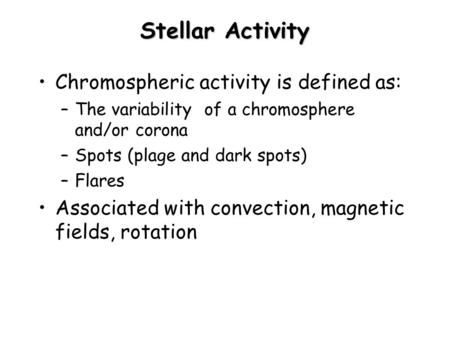 Stellar Activity Chromospheric activity is defined as: –The variability of a chromosphere and/or corona –Spots (plage and dark spots) –Flares Associated.