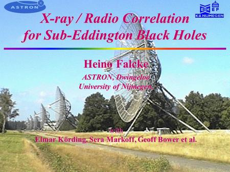 X-ray / Radio Correlation for Sub-Eddington Black Holes Heino Falcke ASTRON, Dwingeloo University of Nijmegen, with Elmar Körding, Sera Markoff, Geoff.