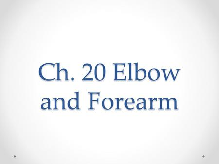 Ch. 20 Elbow and Forearm. Objectives Define the major landmarks of the elbow List major injuries and conditions of the elbow.