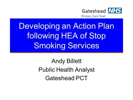 Developing an Action Plan following HEA of Stop Smoking Services Andy Billett Public Health Analyst Gateshead PCT.