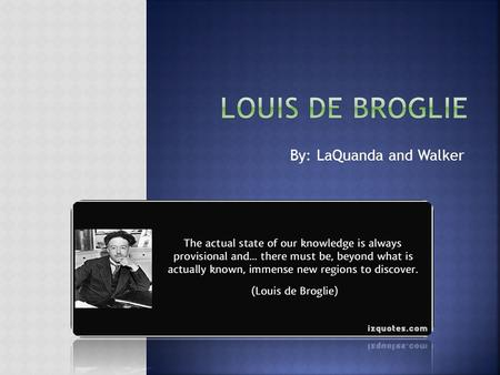 By: LaQuanda and Walker.  Louis De Broglie was born on August 15th, 1892 in Dieppe, France. He was the second son born of five children. Broglie`s interest.