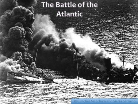 By: Rachel Meecham and Sierra Sarraino.  The Battle of the Atlantic, which lasted from September 1939 until the defeat of Germany in 1945, was the war's.