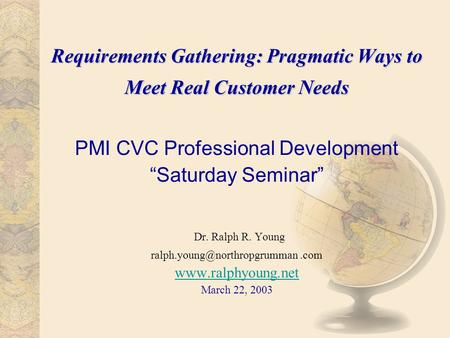 Requirements Gathering: Pragmatic Ways to Meet Real Customer Needs Requirements Gathering: Pragmatic Ways to Meet Real Customer Needs PMI CVC Professional.