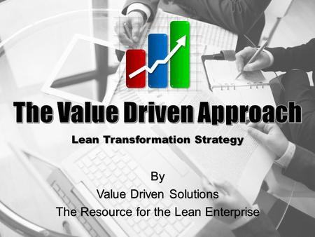 By Value Driven Solutions The Resource for the Lean Enterprise Lean Transformation Strategy.