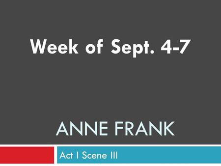ANNE FRANK Act I Scene III Week of Sept. 4-7. Wednesday, Sept. 5.