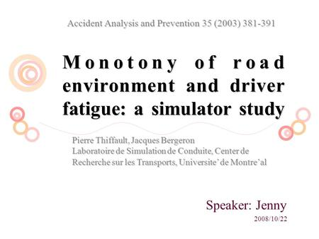 Monotony of road environment and driver fatigue: a simulator study Speaker: Jenny 2008/10/22 Accident Analysis and Prevention 35 (2003) 381-391 Pierre.