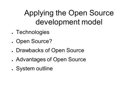 Applying the Open Source development model ● Technologies ● Open Source? ● Drawbacks of Open Source ● Advantages of Open Source ● System outline.