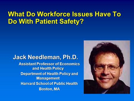 What Do Workforce Issues Have To Do With Patient Safety? Jack Needleman, Ph.D. Assistant Professor of Economics and Health Policy Department of Health.