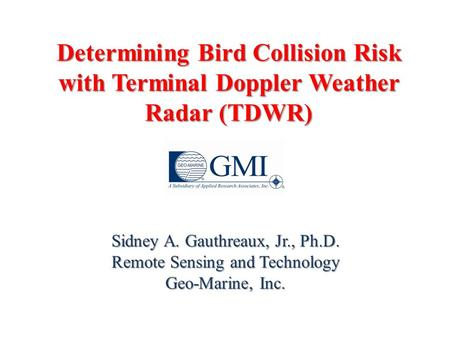 Determining Bird Collision Risk with Terminal Doppler Weather Radar (TDWR) Sidney A. Gauthreaux, Jr., Ph.D. Remote Sensing and Technology Geo-Marine, Inc.