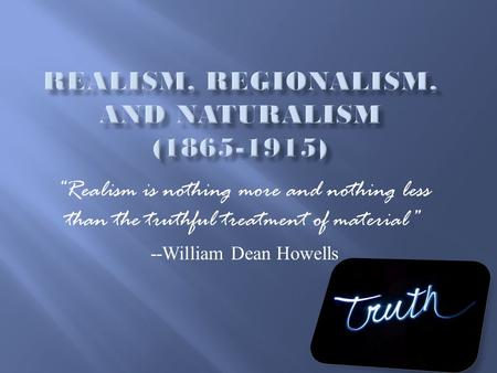 """Realism is nothing more and nothing less than the truthful treatment of material"" --William Dean Howells."