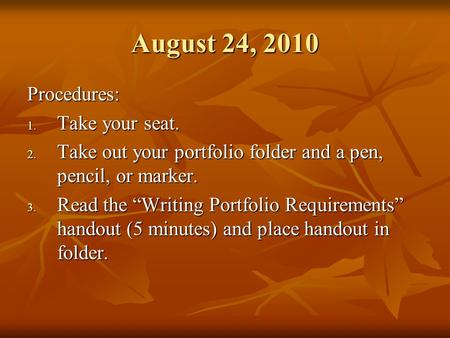 "August 24, 2010 Procedures: 1. Take your seat. 2. Take out your portfolio folder and a pen, pencil, or marker. 3. Read the ""Writing Portfolio Requirements"""