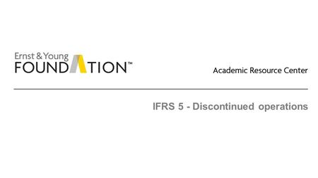 IFRS 5 - Discontinued operations. Academic Resource Center Discontinued operations Page 2 Executive summary ► Under both IFRS and US GAAP, a discontinued.