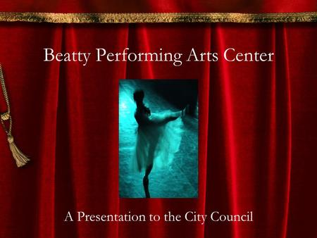 Beatty Performing Arts Center A Presentation to the City Council.