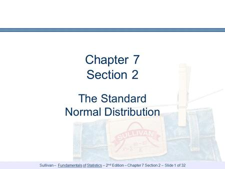 Sullivan – Fundamentals of Statistics – 2 nd Edition – Chapter 7 Section 2 – Slide 1 of 32 Chapter 7 Section 2 The Standard Normal Distribution.
