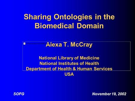 Sharing Ontologies in the Biomedical Domain Alexa T. McCray National Library of Medicine National Institutes of Health Department of Health & Human Services.
