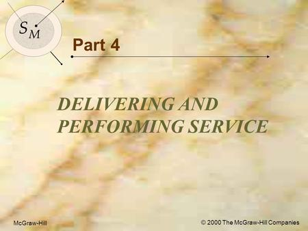 McGraw-Hill© 2000 The McGraw-Hill Companies 1 S M S M McGraw-Hill © 2000 The McGraw-Hill Companies Part 4 DELIVERING AND PERFORMING SERVICE.