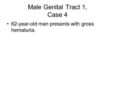 Male Genital Tract 1, Case 4 62-year-old man presents with gross hematuria.