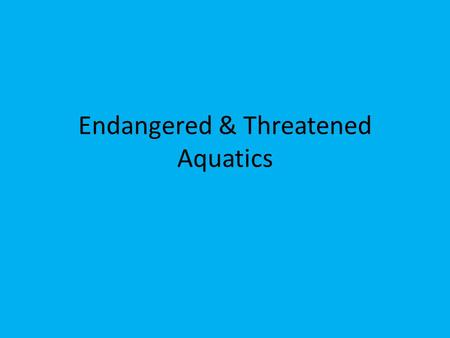 Endangered & Threatened Aquatics. Endangered & Threatened Species Habitat specialists- those that require a specific habitat, and are therefore more likely.