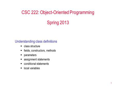 1 CSC 222: Object-Oriented Programming Spring 2013 Understanding class definitions  class structure  fields, constructors, methods  parameters  assignment.