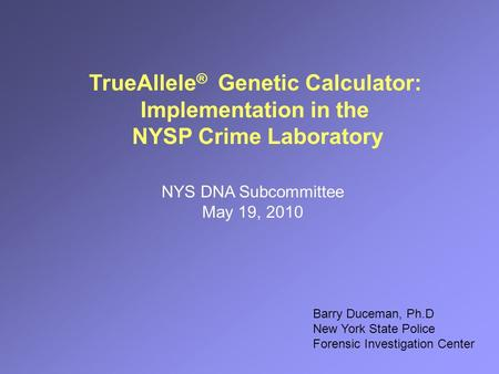 TrueAllele ® Genetic Calculator: Implementation in the NYSP Crime Laboratory NYS DNA Subcommittee May 19, 2010 Barry Duceman, Ph.D New York State Police.