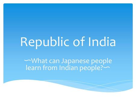 Republic of India 〜 What can Japanese people learn from Indian people? 〜