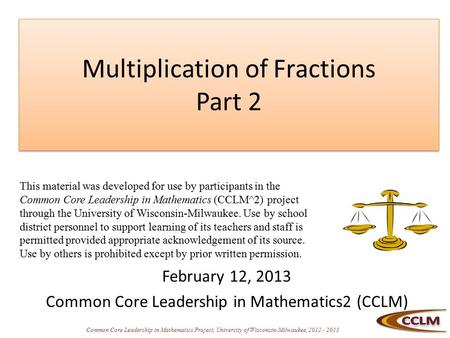 Common Core Leadership in Mathematics Project, University of Wisconsin-Milwaukee, 2012 - 2013 Multiplication of Fractions Part 2 February 12, 2013 Common.