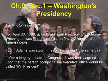 Ch.9, Sec.1 – Washington's Presidency Washington Takes Office Washington Takes Office - on April 30, 1789, at Federal Hall in New York City, George Washington.