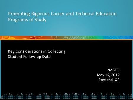 Key Considerations in Collecting Student Follow-up Data NACTEI May 15, 2012 Portland, OR Promoting Rigorous Career and Technical Education Programs of.