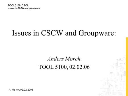 TOOL5100: CSCL Issues in CSCW and groupware A. Mørch, 02.02.2006 Issues in CSCW and Groupware: Anders Mørch TOOL 5100, 02.02.06.