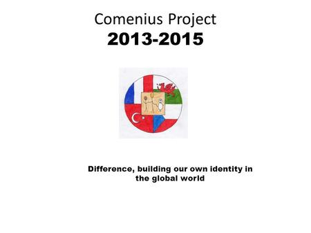 Comenius Project 2013-2015 Difference, building our own identity in the global world.