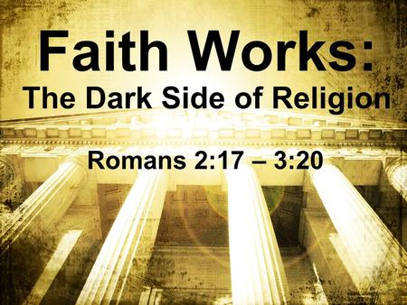 Faith Works: The Dark Side of Religion Romans 2:17 – 3:20.