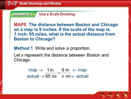 Example 1 Use a Scale Drawing MAPS The distance between Boston and Chicago on a map is 9 inches. If the scale of the map is 1 inch: 95 miles, what is the.