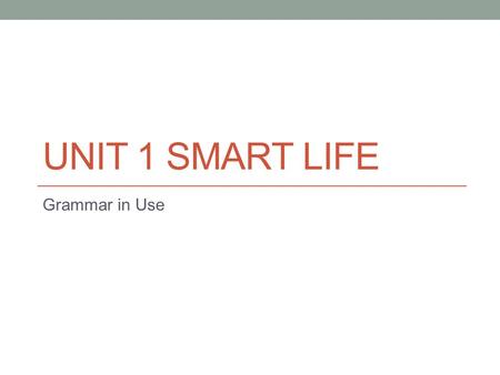UNIT 1 SMART LIFE Grammar in Use. Wh- + S + V → wh- + to V 原 What, when, where, who, whom, which, how I want to know when I should pick up Sharon at the.