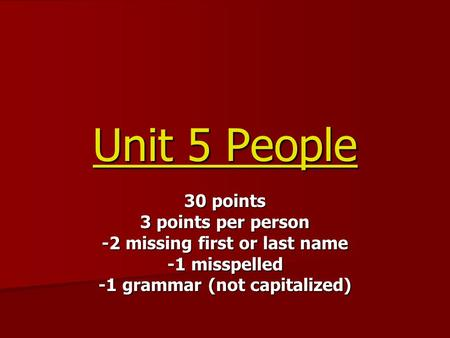 Unit 5 People 30 points 3 points per person -2 missing first or last name -1 misspelled -1 grammar (not capitalized)