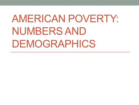 AMERICAN POVERTY: NUMBERS AND DEMOGRAPHICS. THE OFFICIAL POOR.