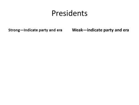 Presidents Strong—Indicate party and era Weak—indicate party and era.