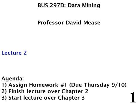 1 BUS 297D: Data Mining Professor David Mease Lecture 2 Agenda: 1) Assign Homework #1 (Due Thursday 9/10) 2) Finish lecture over Chapter 2 3) Start lecture.