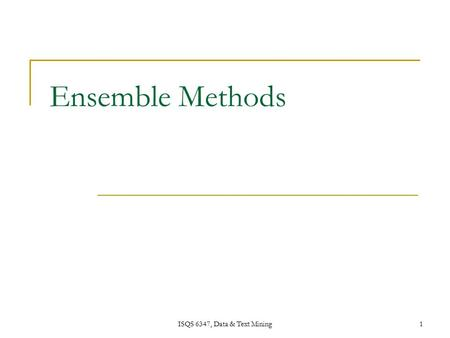 ISQS 6347, Data & Text Mining1 Ensemble Methods. ISQS 6347, Data & Text Mining 2 Ensemble Methods Construct a set of classifiers from the training data.