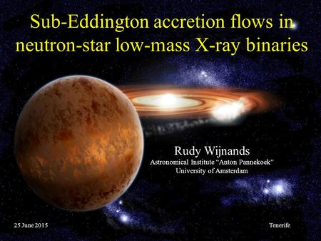 "Sub-Eddington accretion flows in neutron-star low-mass X-ray binaries Rudy Wijnands Astronomical Institute ""Anton Pannekoek"" University of Amsterdam 25."
