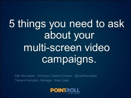 1 5 things you need to ask about your multi-screen video campaigns. Dan Mouradian, Technical Creative Director Tamara Weinstein, Manager,
