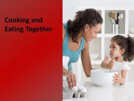 Cooking and Eating Together. Cook together. Eat together. Talk together. Make mealtime a family time.