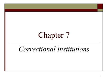 "Chapter 7 Correctional Institutions 1. Prison  Few offenders seem ""corrected""; many recidivate  Prisons are expensive  Just deserts/incapacitation."