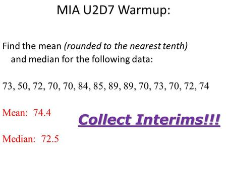 MIA U2D7 Warmup: Find the mean (rounded to the nearest tenth) and median for the following data: 73, 50, 72, 70, 70, 84, 85, 89, 89, 70, 73, 70, 72, 74.