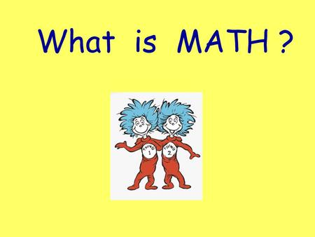 What is MATH ?. Can you add? Do numbers make you glad? It really is not bad - - just ask your dad! Do not make an excuse, just hop on my caboose. Because.