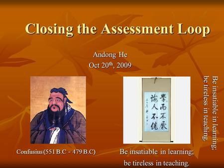 Closing the Assessment Loop Andong He Oct 20 th, 2009 Confusius (551 B.C - 479 B.C) Be insatiable in learning; be tireless in teaching. Be insatiable in.