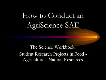 How to Conduct an AgriScience SAE The Science Workbook: Student Research Projects in Food - Agriculture - Natural Resources.