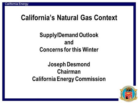 California Energy Commission California's Natural Gas Context Supply/Demand Outlook and Concerns for this Winter Joseph Desmond Chairman California Energy.