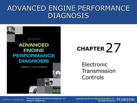 CHAPTER Electronic Transmission Controls 27 Copyright © 2016 by Pearson Education, Inc. All Rights Reserved Advanced Engine Performance Diagnosis, 6e James.